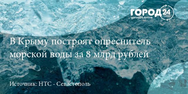 Правительство направит 8,2 млрд рублей на создание опреснителей воды в Крыму и Севастополе [Общество]